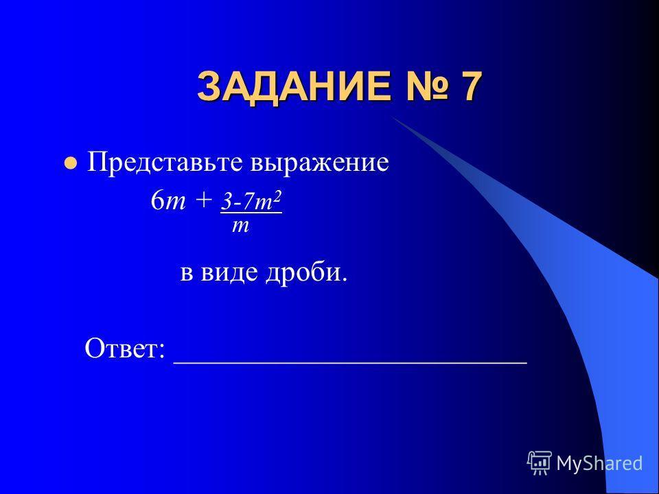 ЗАДАНИЕ 7 Представьте выражение 6m + 3-7m 2 m в виде дроби. Ответ: ________________________