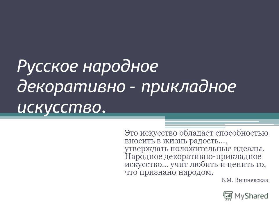 Русское народное декоративно – прикладное искусство. Это искусство обладает способностью вносить в жизнь радость…, утверждать положительные идеалы. Народное декоративно-прикладное искусство… учит любить и ценить то, что признано народом. В.М. Вишневс