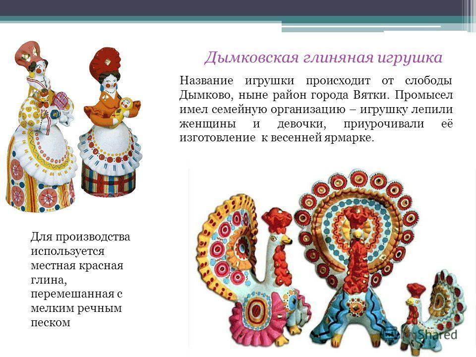 Дымковская глиняная игрушка Название игрушки происходит от слободы Дымково, ныне район города Вятки. Промысел имел семейную организацию – игрушку лепили женщины и девочки, приурочивали её изготовление к весенней ярмарке. Для производства используется