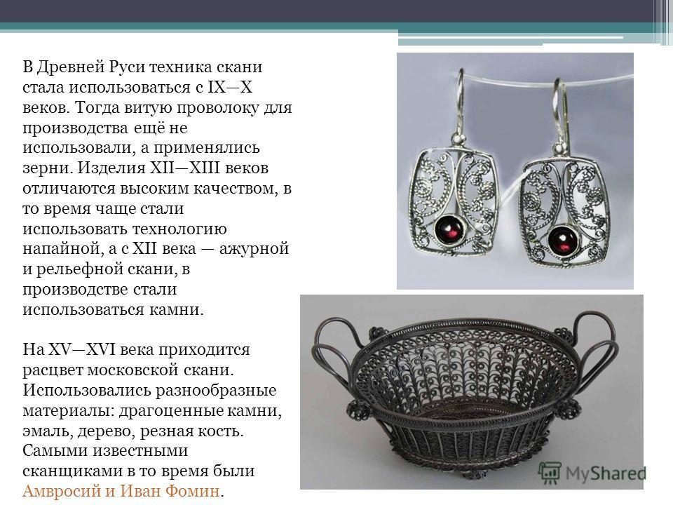 В Древней Руси техника скани стала использоваться с IXX веков. Тогда витую проволоку для производства ещё не использовали, а применялись зерни. Изделия XIIXIII веков отличаются высоким качеством, в то время чаще стали использовать технологию напайной