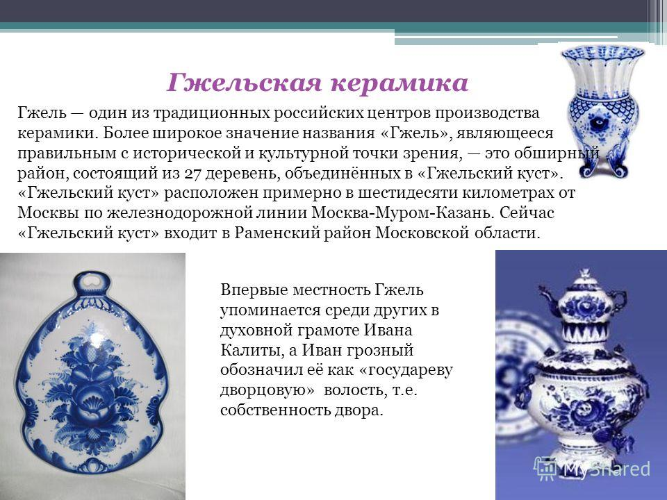 Гжельская керамика Гжель один из традиционных российских центров производства керамики. Более широкое значение названия «Гжель», являющееся правильным с исторической и культурной точки зрения, это обширный район, состоящий из 27 деревень, объединённы