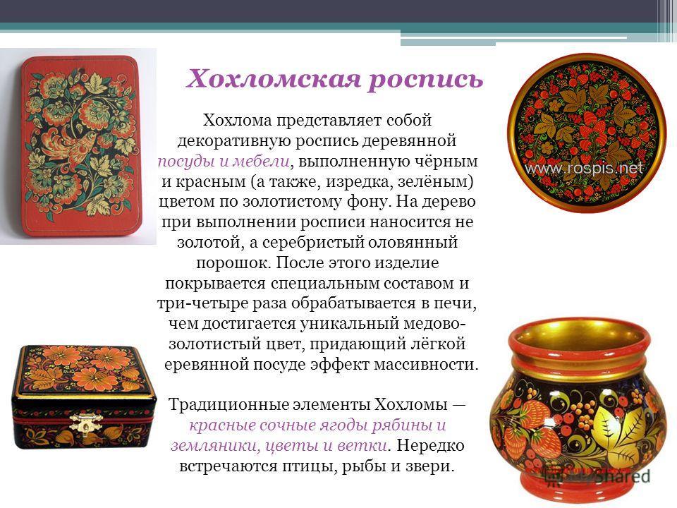 Хохломская роспись Хохлома представляет собой декоративную роспись деревянной посуды и мебели, выполненную чёрным и красным (а также, изредка, зелёным) цветом по золотистому фону. На дерево при выполнении росписи наносится не золотой, а серебристый о