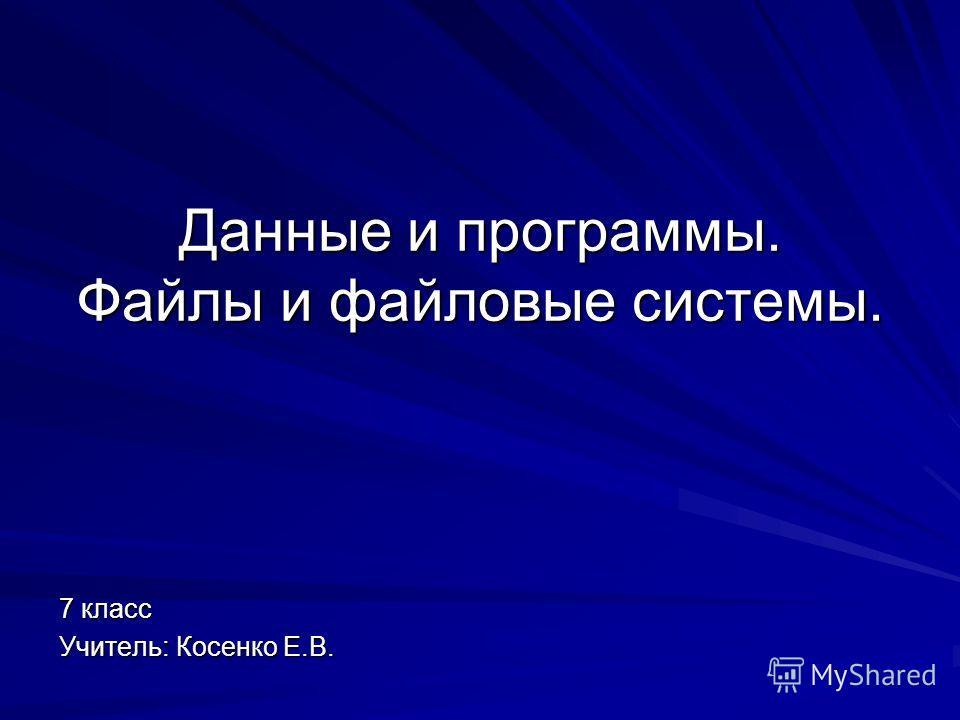 Данные и программы. Файлы и файловые системы. 7 класс Учитель: Косенко Е.В.