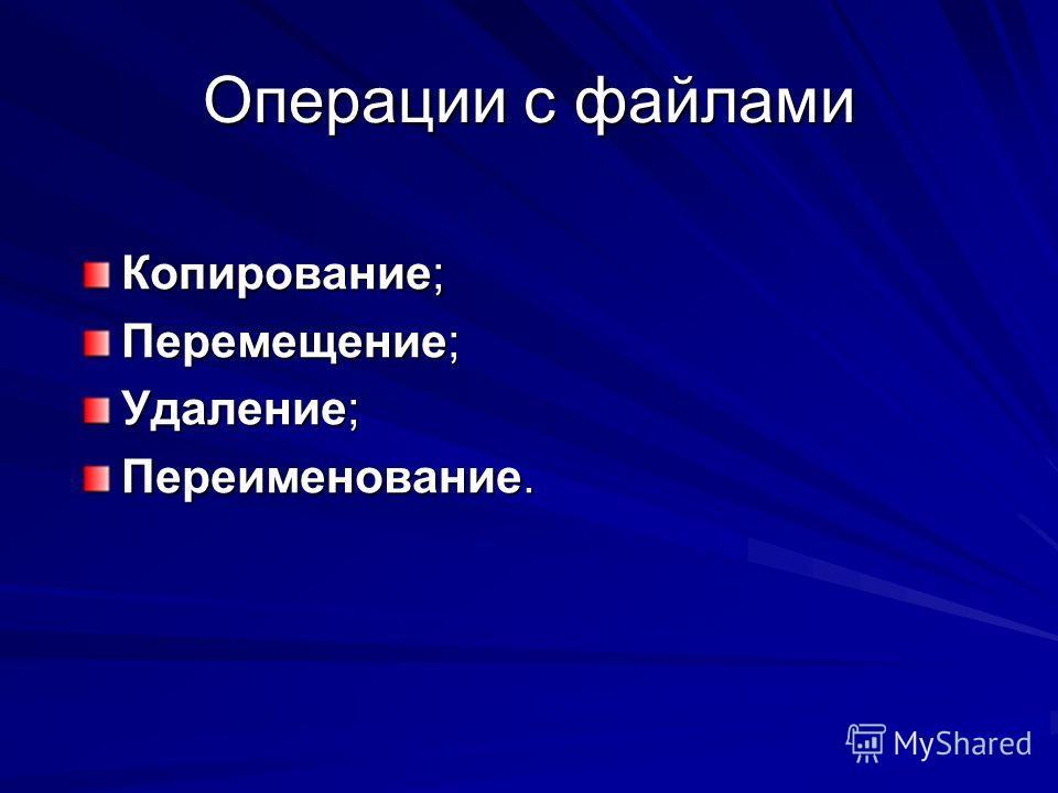 Операции с файлами Копирование; Перемещение; Удаление; Переименование.