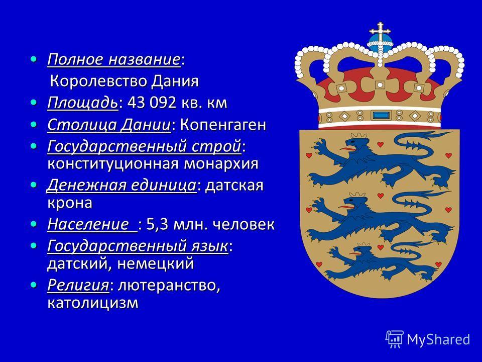 Полное название:Полное название: Королевство Дания Королевство Дания Площадь: 43 092 кв. кмПлощадь: 43 092 кв. км Столица Дании: КопенгагенСтолица Дании: Копенгаген Государственный строй: конституционная монархияГосударственный строй: конституционная