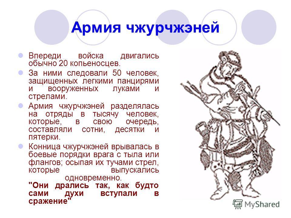 Армия чжурчжэней Впереди войска двигались обычно 20 копьеносцев. За ними следовали 50 человек, защищенных легкими панцирями и вооруженных луками и стрелами. Армия чжурчжэней разделялась на отряды в тысячу человек, которые, в свою очередь, составляли