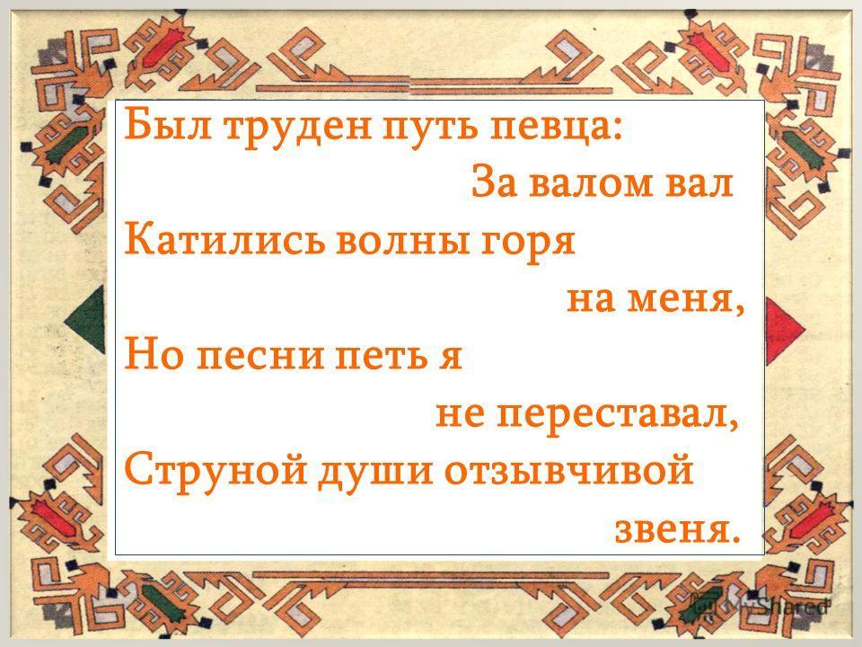 Был труден путь певца: За валом вал Катились волны горя на меня, Но песни петь я не переставал, Струной души отзывчивой звеня.