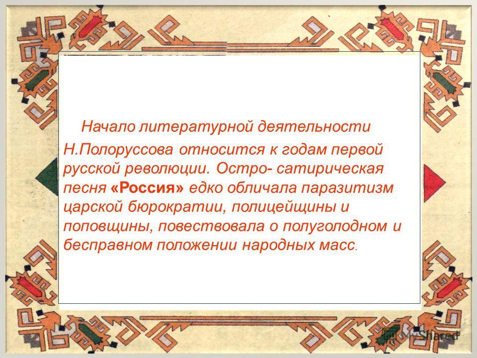 Начало литературной деятельности Н.Полоруссова относится к годам первой русской революции. Остро- сатирическая песня «Россия» едко обличала паразитизм царской бюрократии, полицейщины и поповщины, повествовала о полуголодном и бесправном положении нар