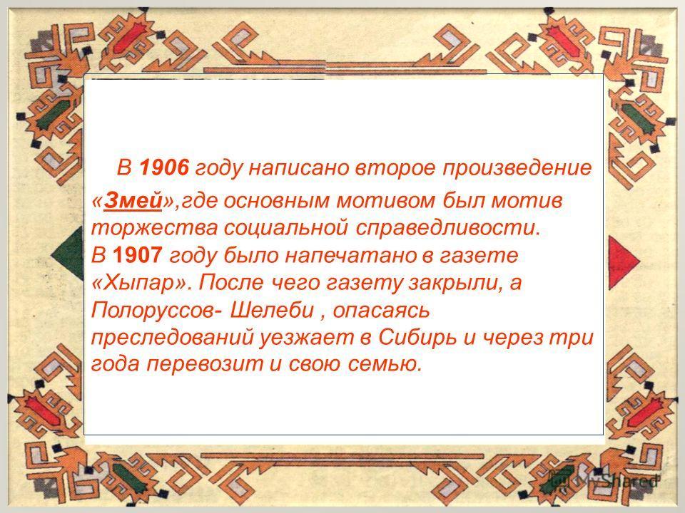 В 1906 году написано второе произведение «Змей»,где основным мотивом был мотив торжества социальной справедливости. В 1907 году было напечатано в газете «Хыпар». После чего газету закрыли, а Полоруссов- Шелеби, опасаясь преследований уезжает в Сибирь