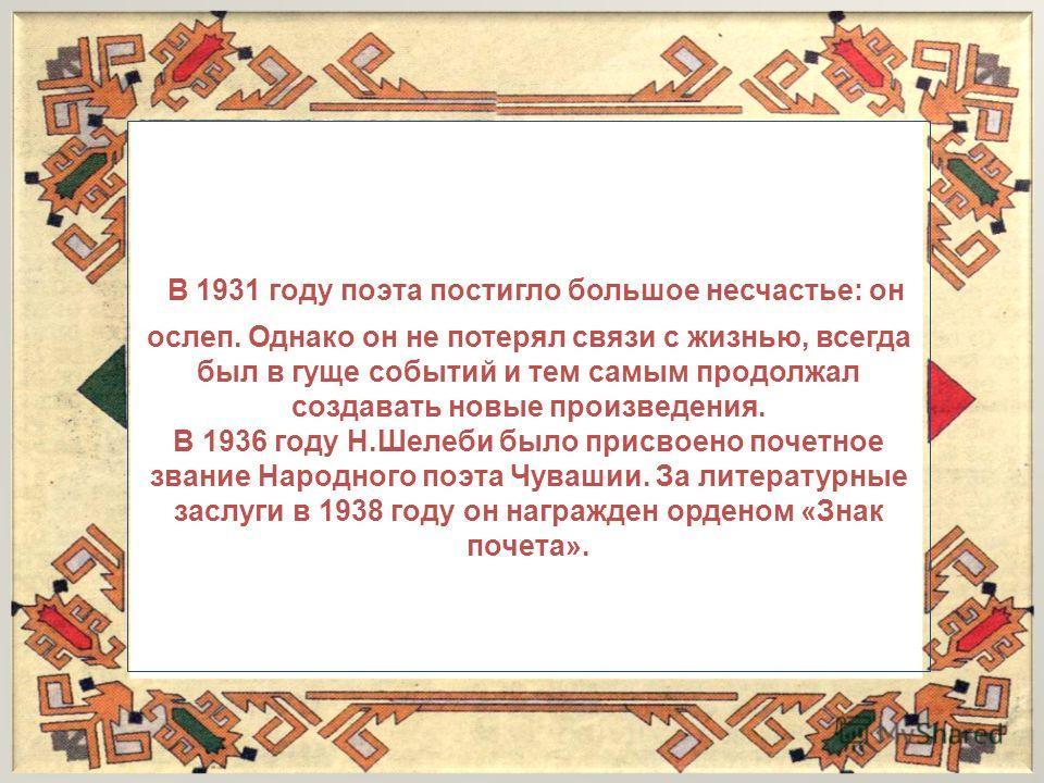 В 1931 году поэта постигло большое несчастье: он ослеп. Однако он не потерял связи с жизнью, всегда был в гуще событий и тем самым продолжал создавать новые произведения. В 1936 году Н.Шелеби было присвоено почетное звание Народного поэта Чувашии. За