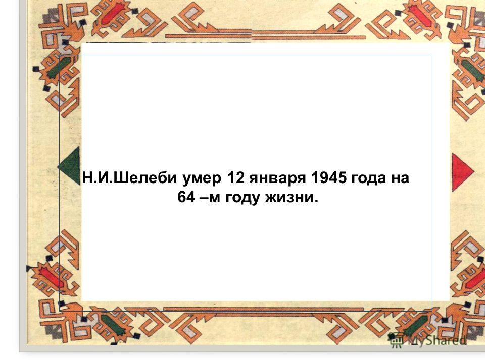 Н.И.Шелеби умер 12 января 1945 года на 64 –м году жизни.