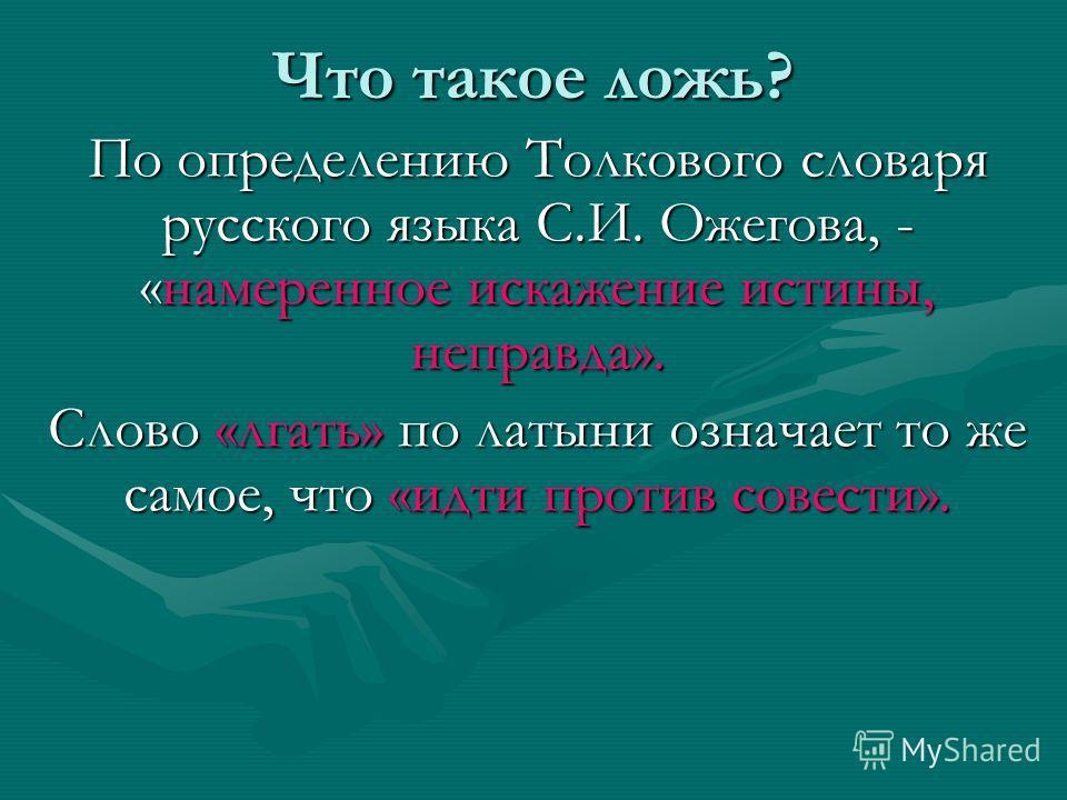 Что такое ложь? По определению Толкового словаря русского языка С.И. Ожегова, - «намеренное искажение истины, неправда». Слово «лгать» по латыни означает то же самое, что «идти против совести».