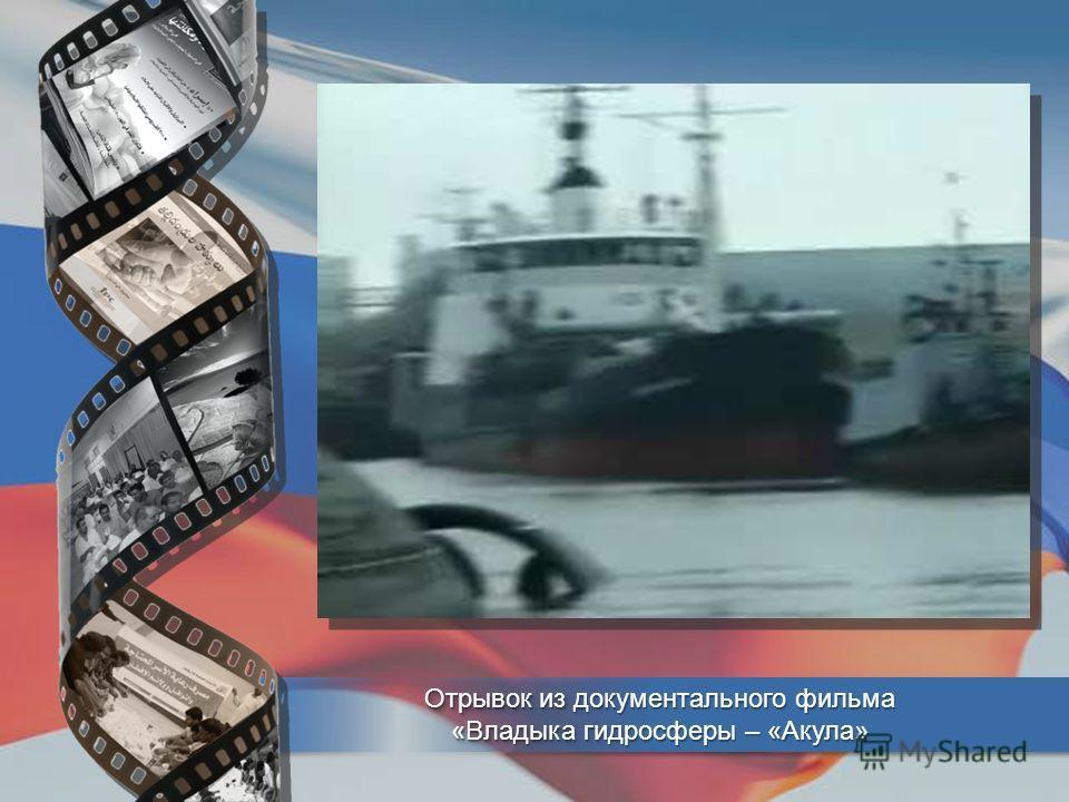 Отрывок из документального фильма «Владыка гидросферы – «Акула» Отрывок из документального фильма «Владыка гидросферы – «Акула»