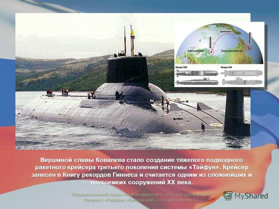 Вершиной славы Ковалева стало создание тяжелого подводного ракетного крейсера третьего поколения системы «Тайфун». Крейсер занесен в Книгу рекордов Гиннеса и считается одним из сложнейших и наукоемких сооружений ХХ века. Образовательный портал «Мой у