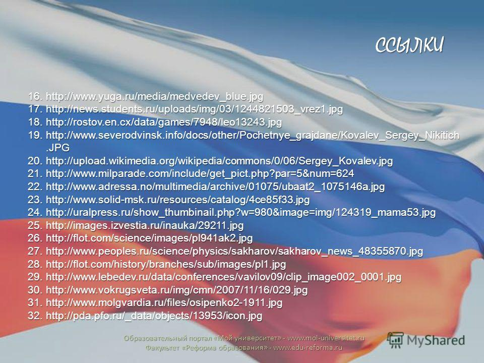 16.http://www.yuga.ru/media/medvedev_blue.jpg 17.http://news.students.ru/uploads/img/03/1244821503_vrez1.jpg 18.http://rostov.en.cx/data/games/7948/leo13243.jpg 19.http://www.severodvinsk.info/docs/other/Pochetnye_grajdane/Kovalev_Sergey_Nikitich.JPG