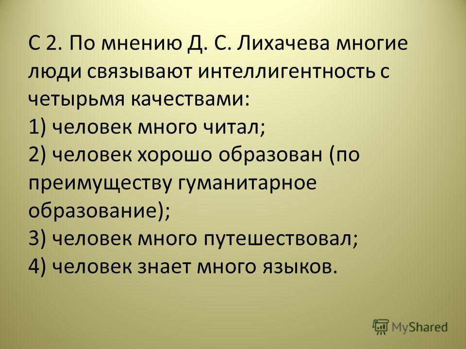 С 2. По мнению Д. С. Лихачева многие люди связывают интеллигентность с четырьмя качествами: 1) человек много читал; 2) человек хорошо образован (по преимуществу гуманитарное образование); 3) человек много путешествовал; 4) человек знает много языков.