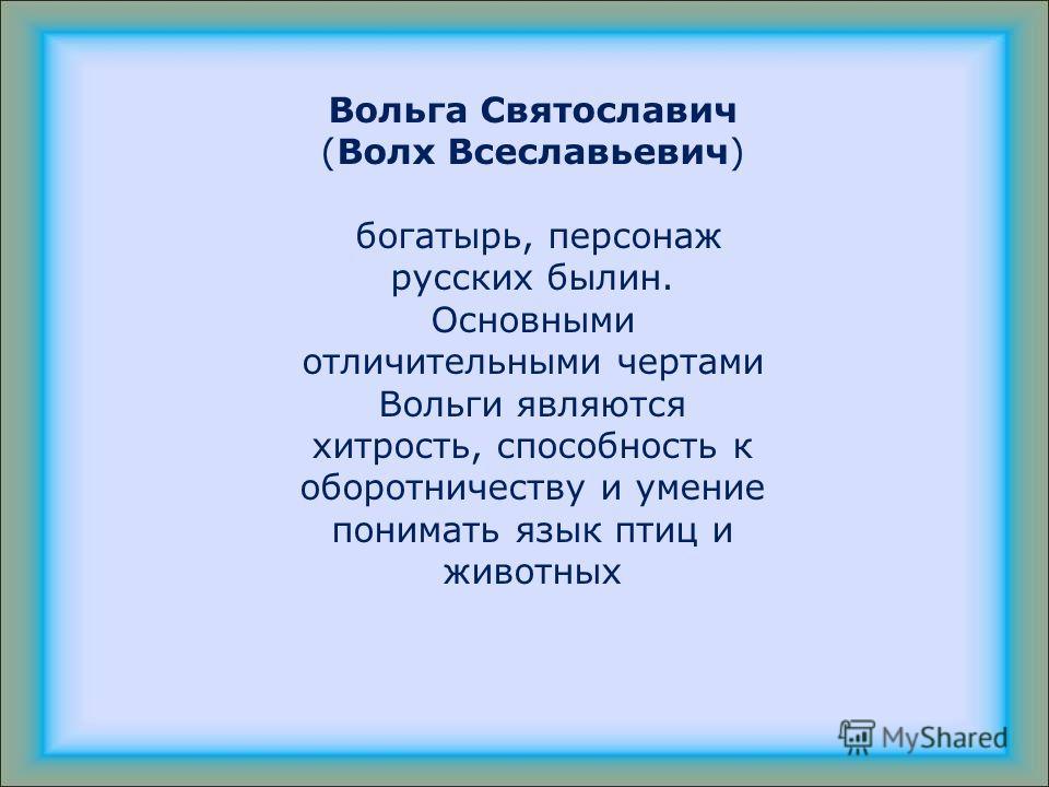 Вольга Святославич (Волх Всеславьевич) богатырь, персонаж русских былин. Основными отличительными чертами Вольги являются хитрость, способность к оборотничеству и умение понимать язык птиц и животных