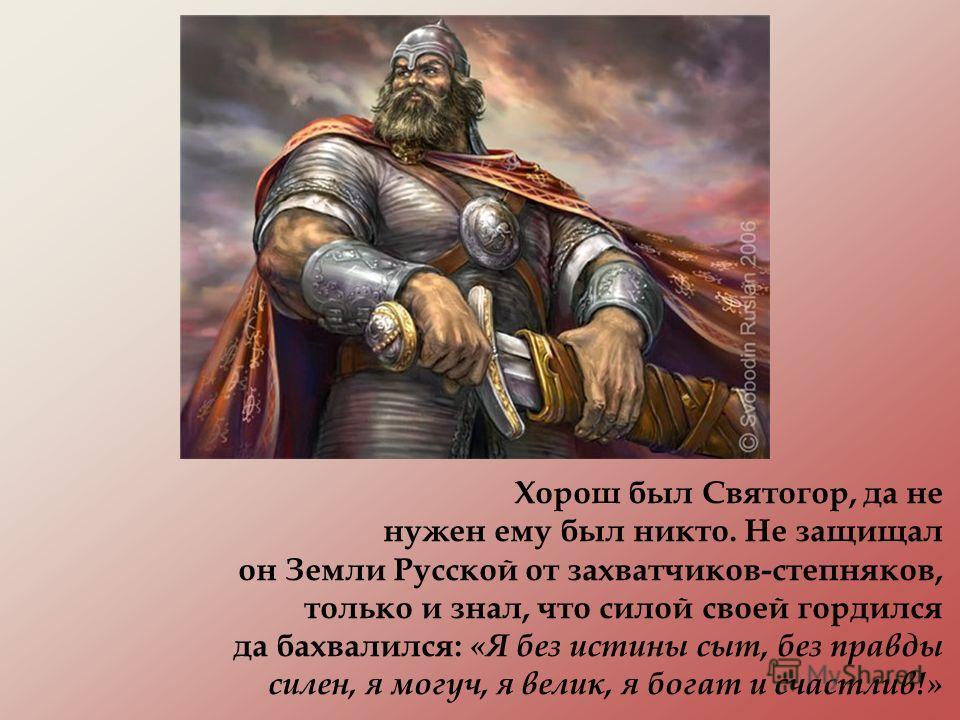 Хорош был Святогор, да не нужен ему был никто. Не защищал он Земли Русской от захватчиков-степняков, только и знал, что силой своей гордился да бахвалился: «Я без истины сыт, без правды силен, я могуч, я велик, я богат и счастлив!»