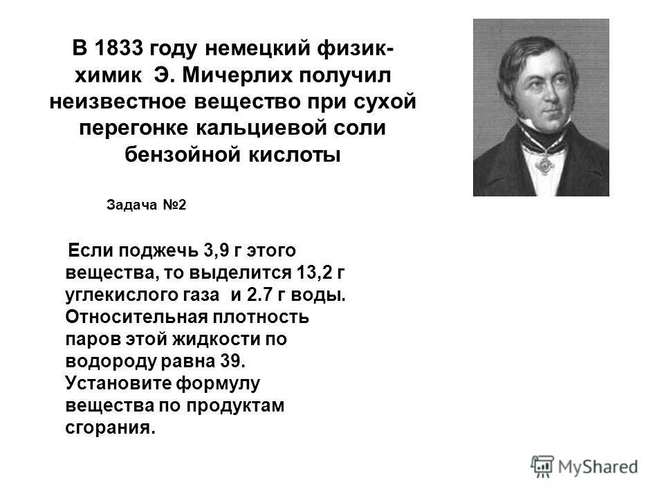 В 1833 году немецкий физик- химик Э. Мичерлих получил неизвестное вещество при сухой перегонке кальциевой соли бензойной кислоты Задача 2 Если поджечь 3,9 г этого вещества, то выделится 13,2 г углекислого газа и 2.7 г воды. Относительная плотность па