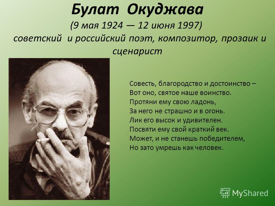 Булат Окуджава (9 мая 1924 12 июня 1997) советский и российский поэт, композитор, прозаик и сценарист Совесть, благородство и достоинство – Вот оно, святое наше воинство. Протяни ему свою ладонь, За него не страшно и в огонь. Лик его высок и удивител