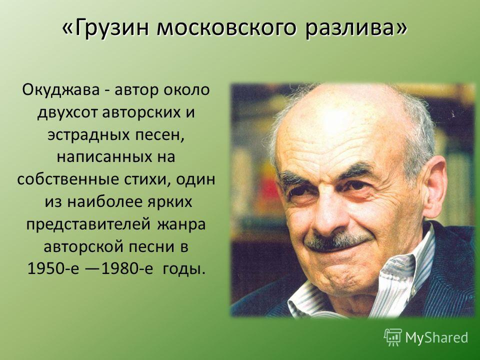 Окуджава - автор около двухсот авторских и эстрадных песен, написанных на собственные стихи, один из наиболее ярких представителей жанра авторской песни в 1950-е 1980-е годы. «Грузин московского разлива»