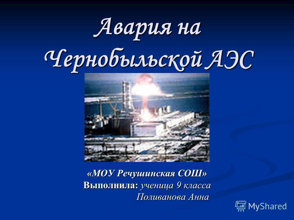 Авария на Чернобыльской АЭС «МОУ Речушинская СОШ» Выполнила: ученица 9 класса Поливанова Анна Поливанова Анна