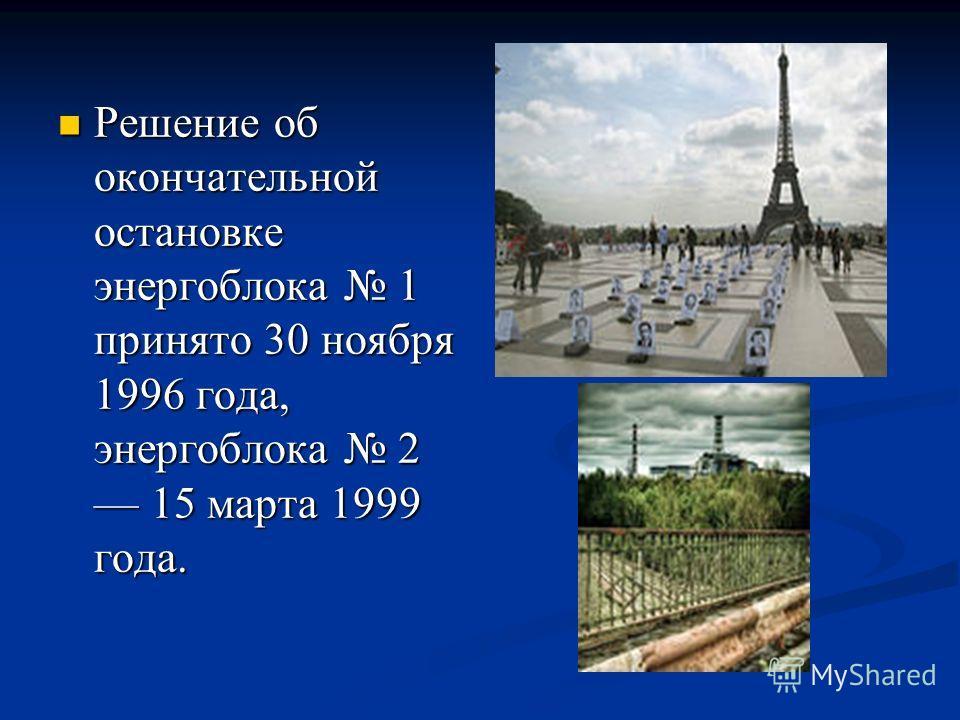 Решение об окончательной остановке энергоблока 1 принято 30 ноября 1996 года, энергоблока 2 15 марта 1999 года. Решение об окончательной остановке энергоблока 1 принято 30 ноября 1996 года, энергоблока 2 15 марта 1999 года.