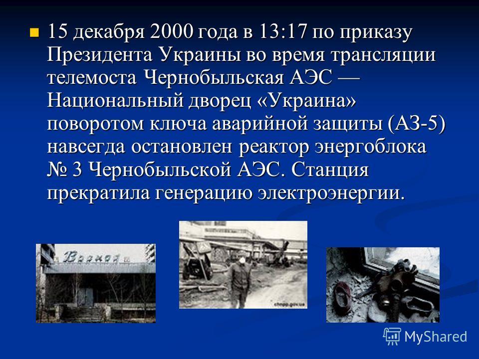 15 декабря 2000 года в 13:17 по приказу Президента Украины во время трансляции телемоста Чернобыльская АЭС Национальный дворец «Украина» поворотом ключа аварийной защиты (АЗ-5) навсегда остановлен реактор энергоблока 3 Чернобыльской АЭС. Станция прек