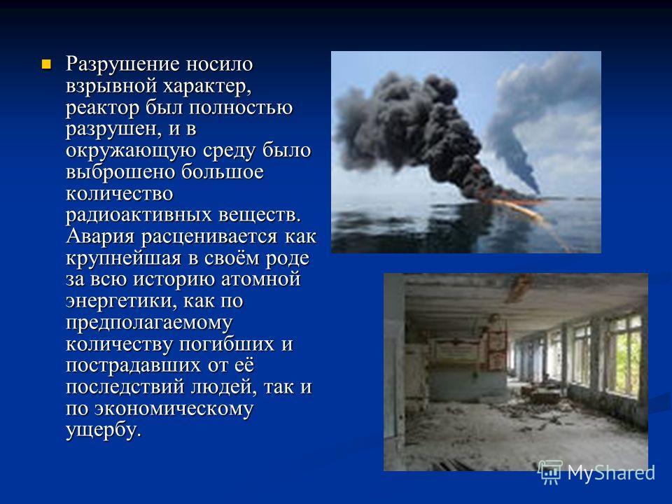 Разрушение носило взрывной характер, реактор был полностью разрушен, и в окружающую среду было выброшено большое количество радиоактивных веществ. Авария расценивается как крупнейшая в своём роде за всю историю атомной энергетики, как по предполагаем
