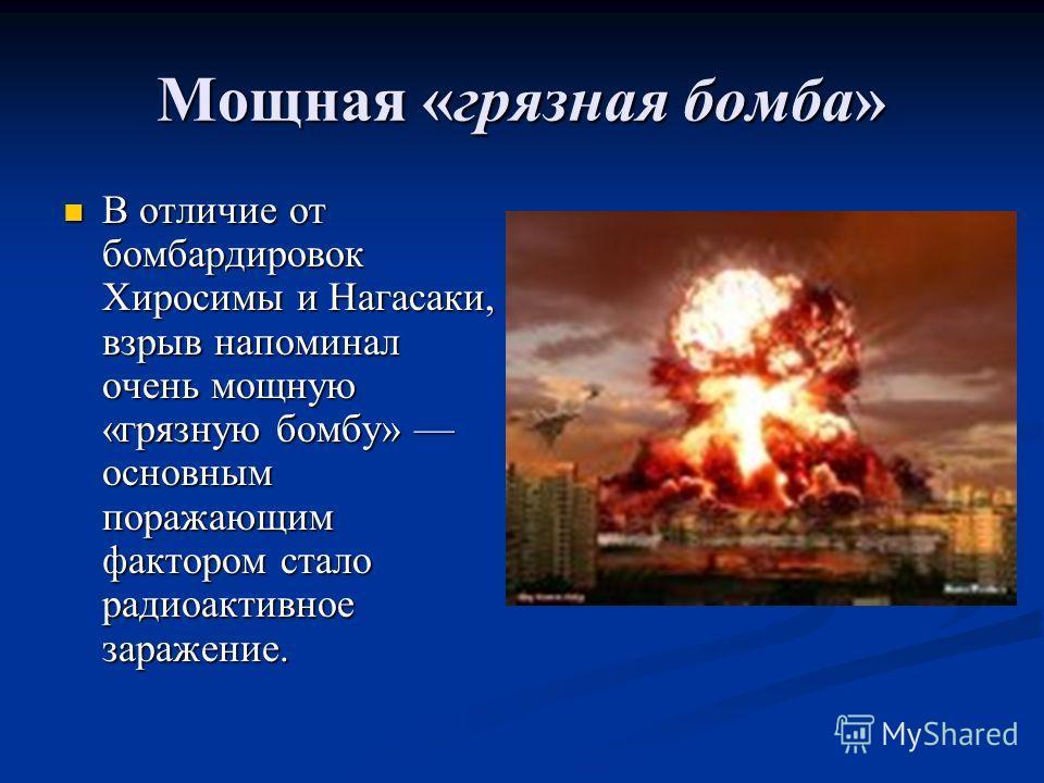 Мощная «грязная бомба» В отличие от бомбардировок Хиросимы и Нагасаки, взрыв напоминал очень мощную «грязную бомбу» основным поражающим фактором стало радиоактивное заражение. В отличие от бомбардировок Хиросимы и Нагасаки, взрыв напоминал очень мощн