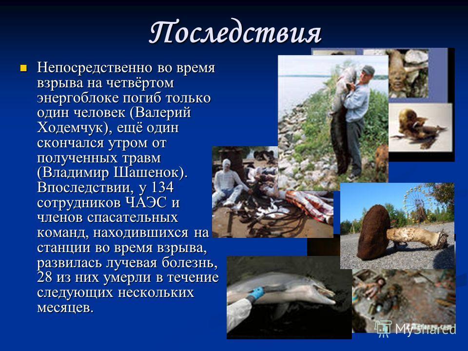Последствия Непосредственно во время взрыва на четвёртом энергоблоке погиб только один человек (Валерий Ходемчук), ещё один скончался утром от полученных травм (Владимир Шашенок). Впоследствии, у 134 сотрудников ЧАЭС и членов спасательных команд, нах