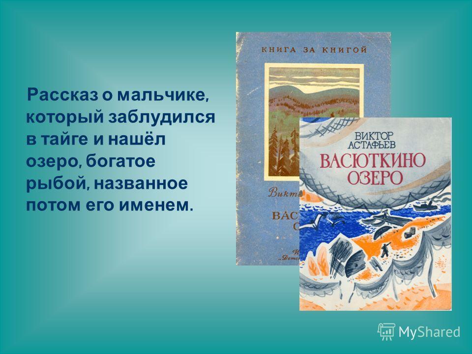 Рассказ о мальчике, который заблудился в тайге и нашёл озеро, богатое рыбой, названное потом его именем.