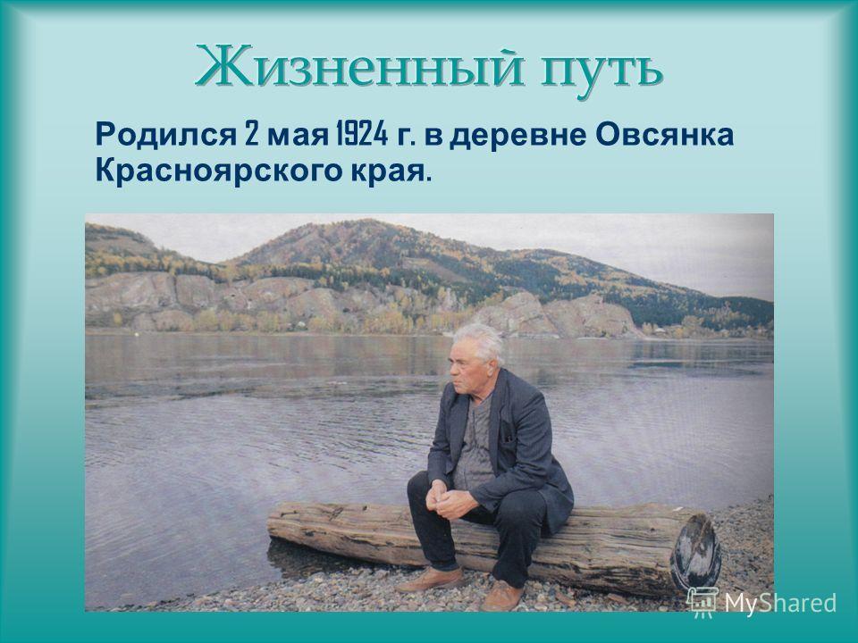 Родился 2 мая 1924 г. в деревне Овсянка Красноярского края.