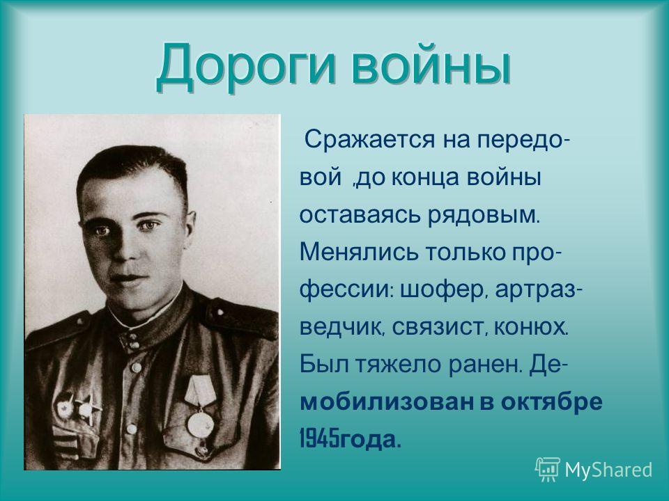 Сражается на передо - вой, до конца войны оставаясь рядовым. Менялись только про - фессии : шофер, артраз - ведчик, связист, конюх. Был тяжело ранен. Де - мобилизован в октябре 1945 года.
