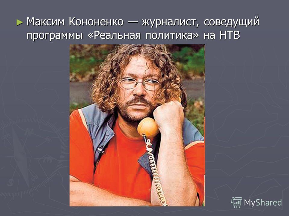 Максим Кононенко журналист, соведущий программы «Реальная политика» на НТВ Максим Кононенко журналист, соведущий программы «Реальная политика» на НТВ