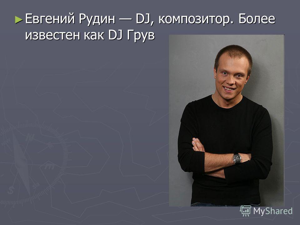 Евгений Рудин DJ, композитор. Более известен как DJ Грув Евгений Рудин DJ, композитор. Более известен как DJ Грув