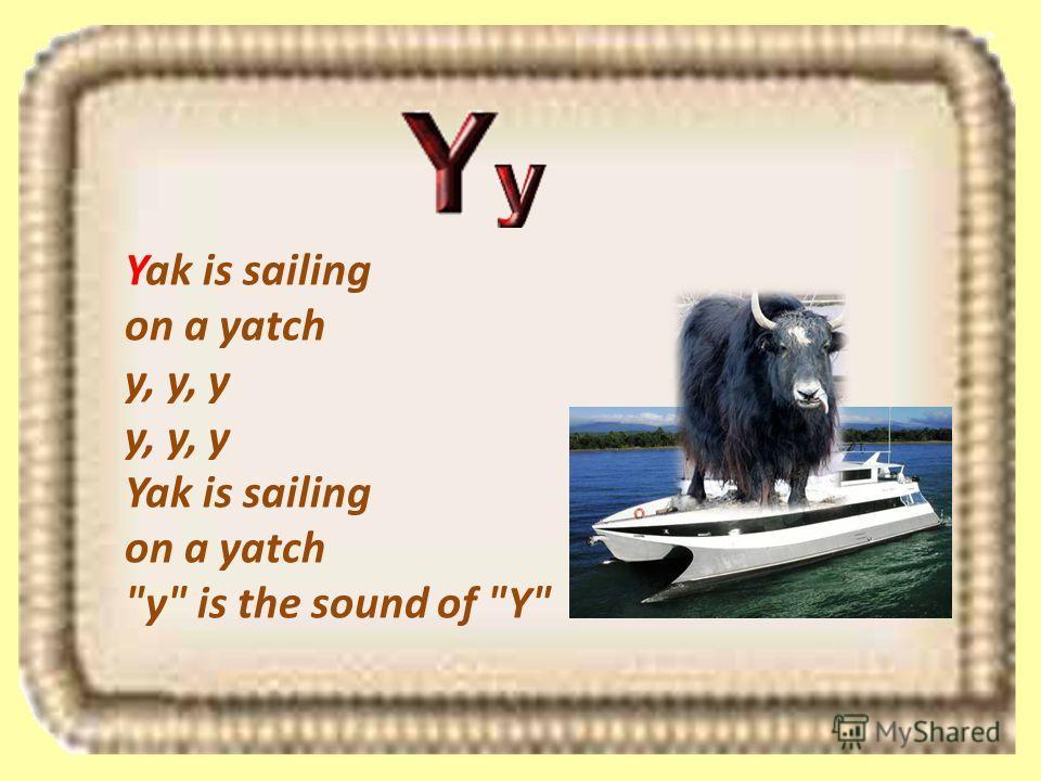 Yak is sailing on a yatch y, y, y y, y, y Yak is sailing on a yatch y is the sound of Y
