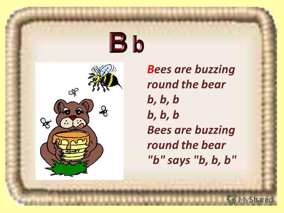 Bees are buzzing round the bear b, b, b b, b, b Bees are buzzing round the bear b says b, b, b