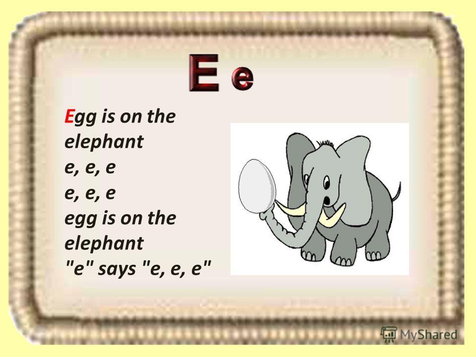 Egg is on the elephant e, e, e e, e, e egg is on the elephant e says e, e, e