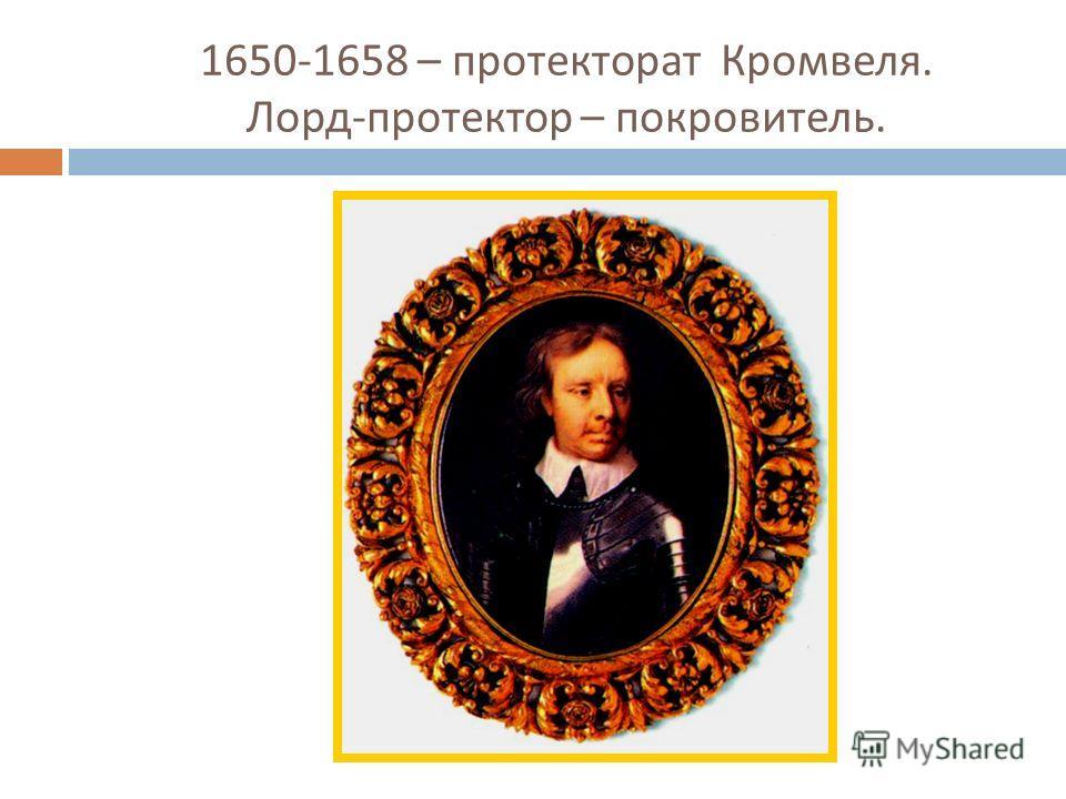 1650-1658 – протекторат Кромвеля. Лорд - протектор – покровитель.