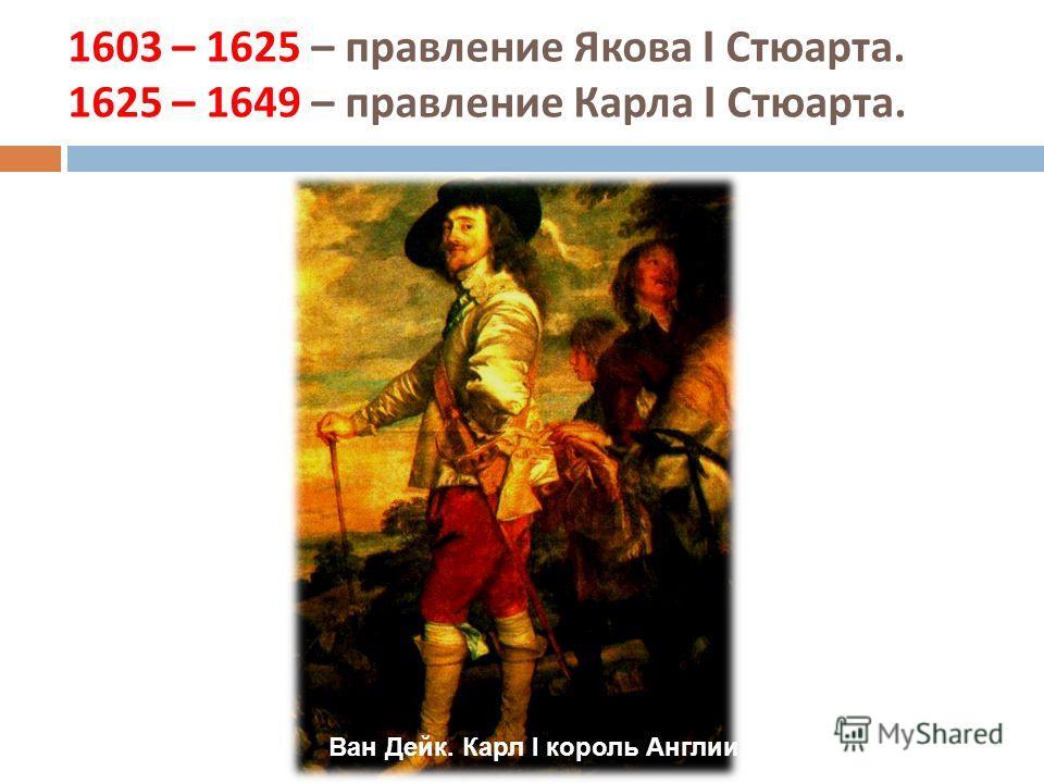 1603 – 1625 – правление Якова I Стюарта. 1625 – 1649 – правление Карла I Стюарта. Ван Дейк. Карл I король Англии
