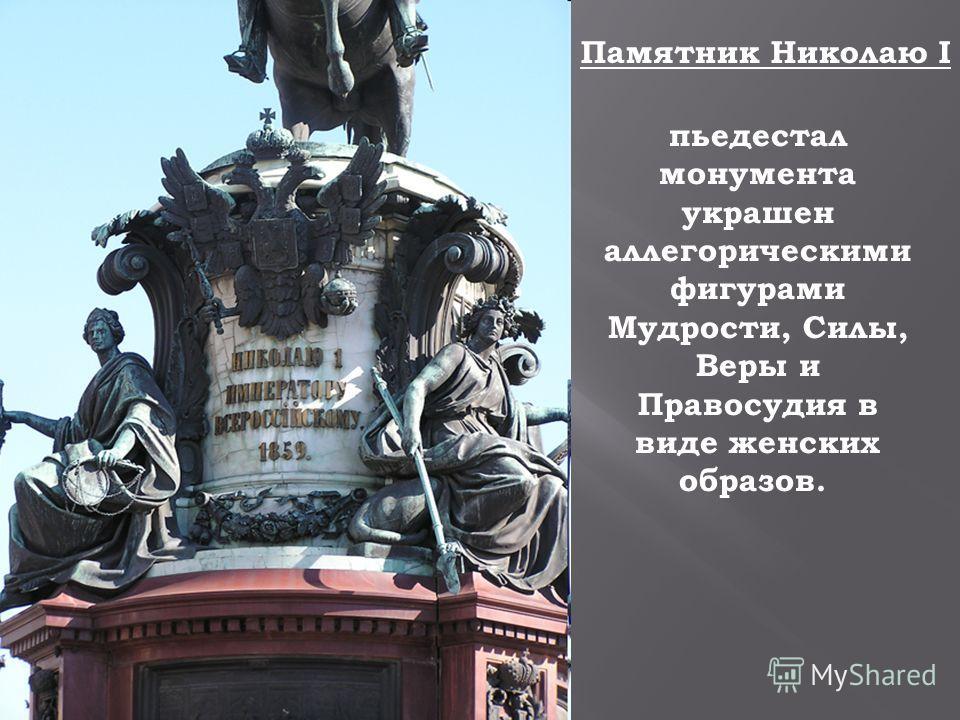 Памятник Николаю I пьедестал монумента украшен аллегорическими фигурами Мудрости, Силы, Веры и Правосудия в виде женских образов.