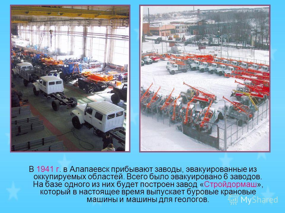 В 1941 г. в Алапаевск прибывают заводы, эвакуированные из оккупируемых областей. Всего было эвакуировано 6 заводов. На базе одного из них будет построен завод «Стройдормаш», который в настоящее время выпускает буровые крановые машины и машины для гео