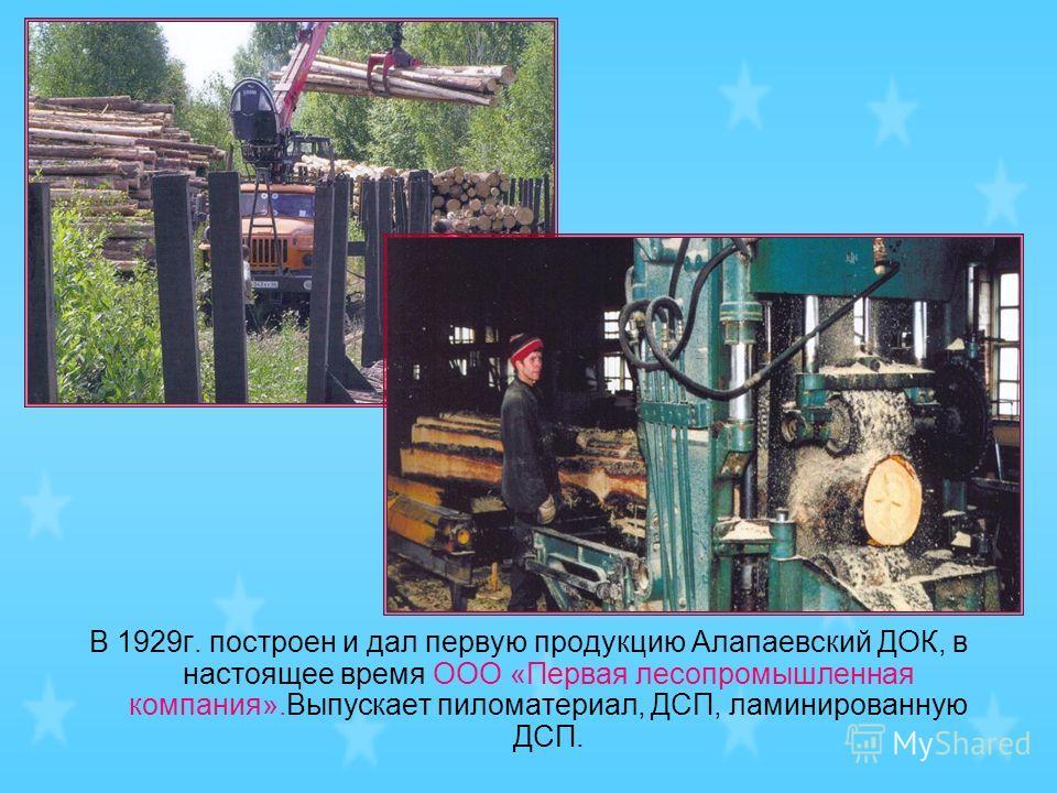 В 1929г. построен и дал первую продукцию Алапаевский ДОК, в настоящее время ООО «Первая лесопромышленная компания».Выпускает пиломатериал, ДСП, ламинированную ДСП.