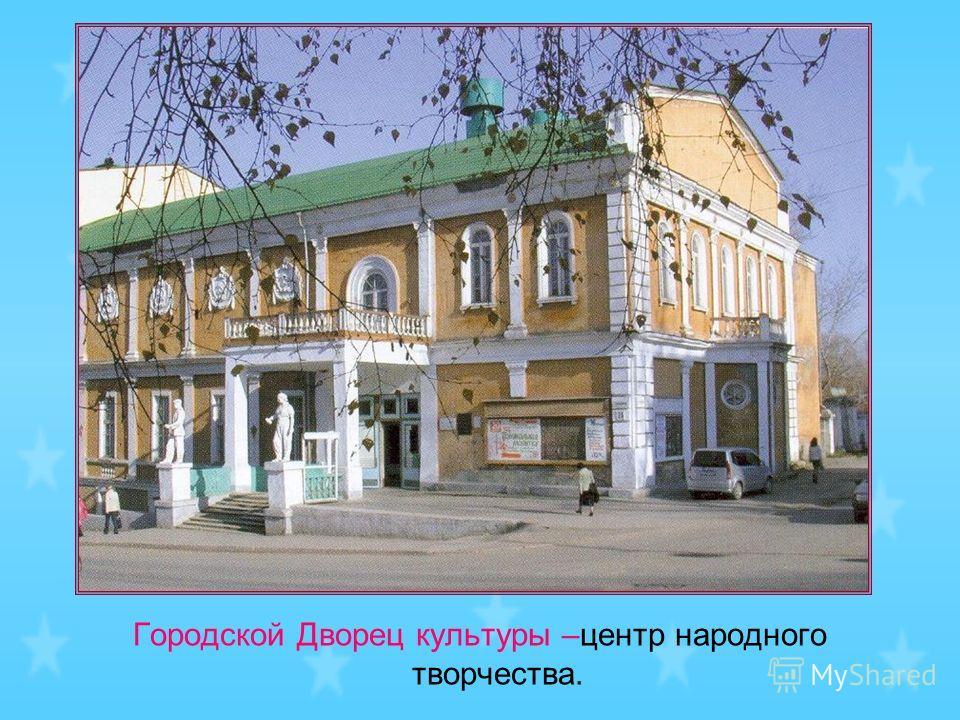 Городской Дворец культуры –центр народного творчества.