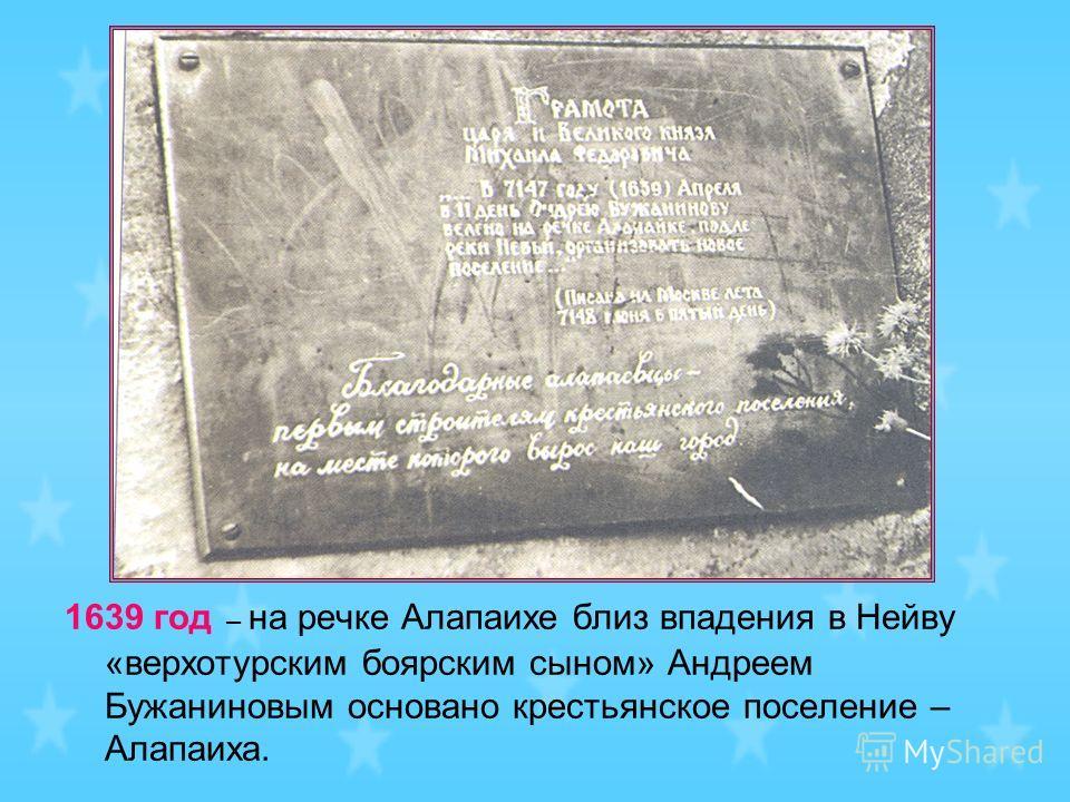 1639 год – на речке Алапаихе близ впадения в Нейву «верхотурским боярским сыном» Андреем Бужаниновым основано крестьянское поселение – Алапаиха.