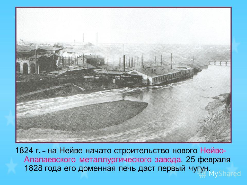1824 г. – на Нейве начато строительство нового Нейво- Алапаевского металлургического завода. 25 февраля 1828 года его доменная печь даст первый чугун.