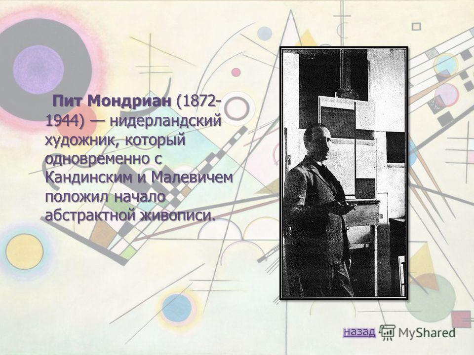 Пит Мондриан (1872- 1944) нидерландский художник, который одновременно с Кандинским и Малевичем положил начало абстрактной живописи. Пит Мондриан (1872- 1944) нидерландский художник, который одновременно с Кандинским и Малевичем положил начало абстра