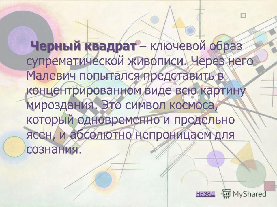 Черный квадрат Черный квадрат – ключевой образ супрематической живописи. Через него Малевич попытался представить в концентрированном виде всю картину мироздания. Это символ космоса, который одновременно и предельно ясен, и абсолютно непроницаем для