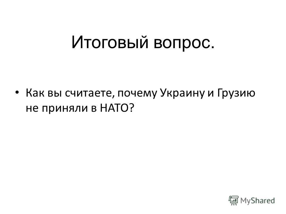 Итоговый вопрос. Как вы считаете, почему Украину и Грузию не приняли в НАТО?